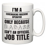 I'm A Coremaking Machine Operator but only because BADASS isn't an official job title  Mug