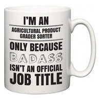 I'm A Agricultural Product Grader Sorter but only because BADASS isn't an official job title  Mug