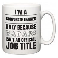 I'm A Corporate Trainer but only because BADASS isn't an official job title  Mug