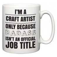 I'm A Craft Artist but only because BADASS isn't an official job title  Mug
