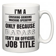 I'm A Crushing Grinding Machine Operator but only because BADASS isn't an official job title  Mug