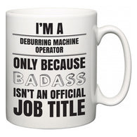 I'm A Deburring Machine Operator but only because BADASS isn't an official job title  Mug