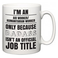 I'm A Aid worker/humanitarian worker but only because BADASS isn't an official job title  Mug