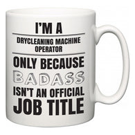 I'm A Drycleaning Machine Operator but only because BADASS isn't an official job title  Mug