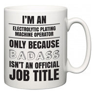 I'm A Electrolytic Plating Machine Operator but only because BADASS isn't an official job title  Mug