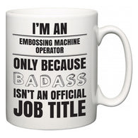 I'm A Embossing Machine Operator but only because BADASS isn't an official job title  Mug