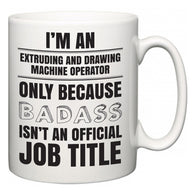 I'm A Extruding and Drawing Machine Operator but only because BADASS isn't an official job title  Mug
