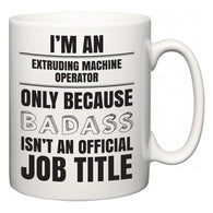 I'm A Extruding Machine Operator but only because BADASS isn't an official job title  Mug