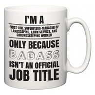 I'm A First-Line Supervisor-Manager of Landscaping, Lawn Service, and Groundskeeping Worker but only because BADASS isn't an official job title  Mug