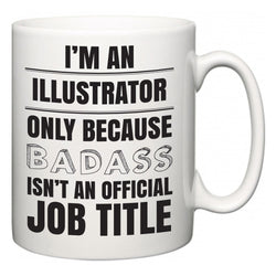 I'm A Illustrator but only because BADASS isn't an official job title  Mug
