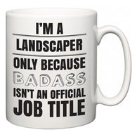 I'm A Landscaper but only because BADASS isn't an official job title  Mug