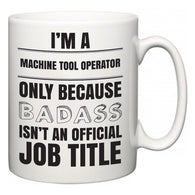 I'm A Machine Tool Operator but only because BADASS isn't an official job title  Mug