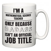 I'm A Mathematical Science Teacher but only because BADASS isn't an official job title  Mug