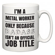 I'm A Metal Worker but only because BADASS isn't an official job title  Mug