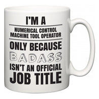 I'm A Numerical Control Machine Tool Operator but only because BADASS isn't an official job title  Mug
