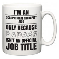 I'm A Occupational Therapist Aide but only because BADASS isn't an official job title  Mug