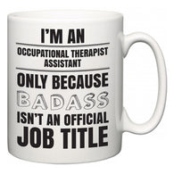 I'm A Occupational Therapist Assistant but only because BADASS isn't an official job title  Mug
