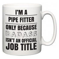 I'm A Pipe Fitter but only because BADASS isn't an official job title  Mug