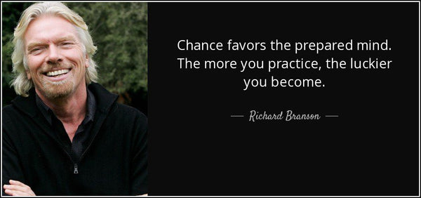 Chance favours the prepared mind. The more you practice, the luckier you become. – Richard Branson