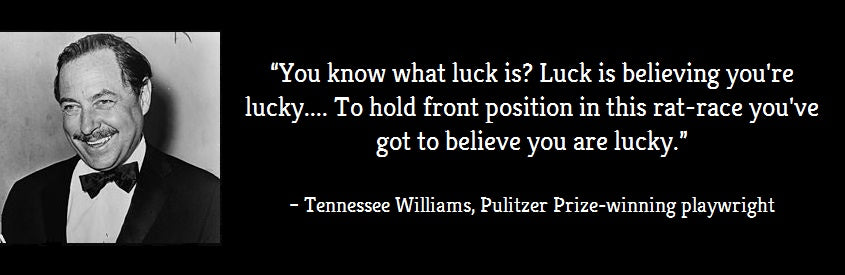 """You know what luck is? Luck is believing you're lucky.... To hold front position in this rat-race you've got to believe you are lucky."" Quote by Tennessee Williams"