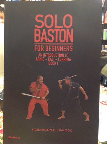 Solo Baston for Beginners: An Introduction to Arnis - Kali - Eskrima (Book 1)