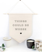 Things Could Be Worse Hanging Wall Banner - The Cotton and Canvas Co.