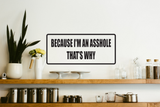 Because I'm An Asshole That's Why Wall Decal - Removable - Fusion Decals