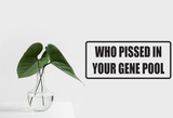 Who Pissed In Your Gene Pool Wall Decal - Removable - Fusion Decals