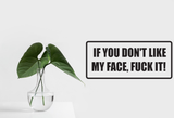 If you Don't Like My Face, Fuck It! Wall Decal - Removable - Fusion Decals
