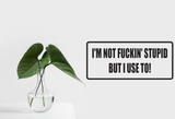 I'm Not Fuckin' Stupid But I use To! Wall Decal - Removable - Fusion Decals