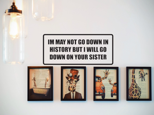 I May Not Go Down in History But I Will Go Down On Your Sister Wall Decal - Removable - Fusion Decals