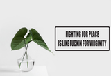 Fighting for Peace is like Fuckin for Virginity Wall Decal - Removable - Fusion Decals