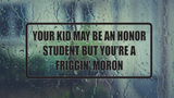 Your Kid May be an Honor Student but you're A Friggin' Moron Wall Decal - Removable - Fusion Decals