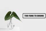 Too Funk To Drunk Wall Decal - Removable - Fusion Decals