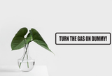 Turn the Gas on Dummy! Wall Decal - Removable - Fusion Decals