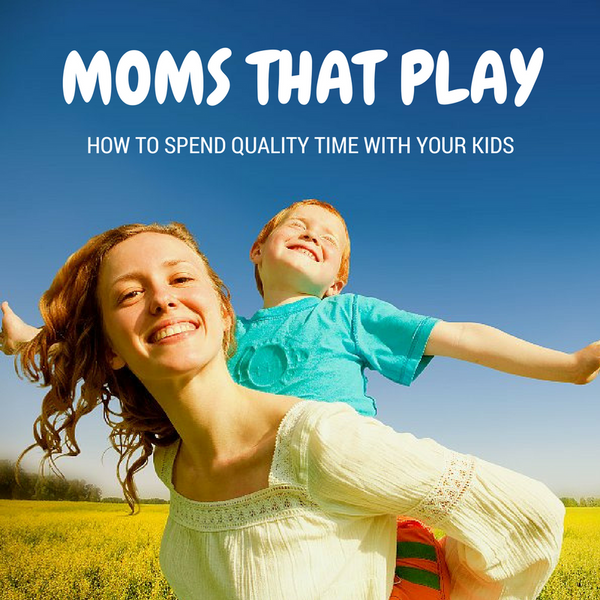 Moms That Play: How to Spend Quality Time with Your Child