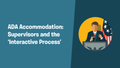 ADA Accommodation: Supervisors and the 'Interactive Process'