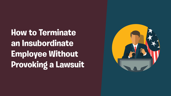 How to Terminate an Insubordinate Employee Without Provoking a Lawsuit