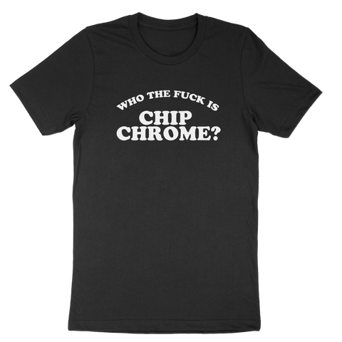 WHO THE FUCK IS CHIP CHROME - SHIRT