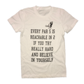 Every Par 5 Is Reachable In 2 If You Try Really Hard And Believe In Yourself T-Shirt