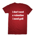 I Don't Need A Valentine I Need Golf T-Shirt