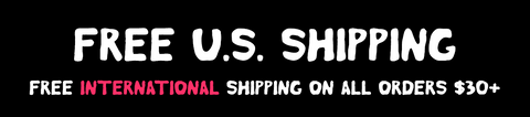 Free Shipping for Domestic, Free International Shipping for all orders over $30.