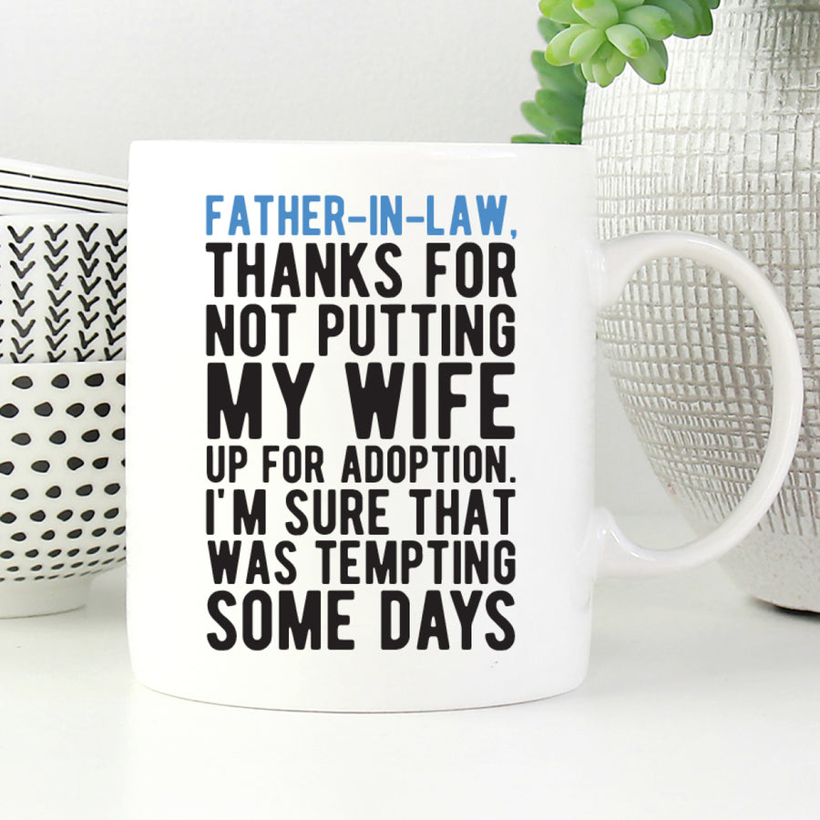 Father-in-law, thanks for not putting my wife for adoption. I'm sure that was tempting some days mug