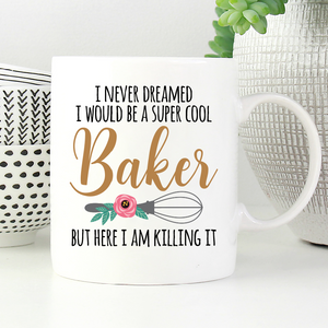 I never dreamed I would be a super cool baker but here I am killing it mug