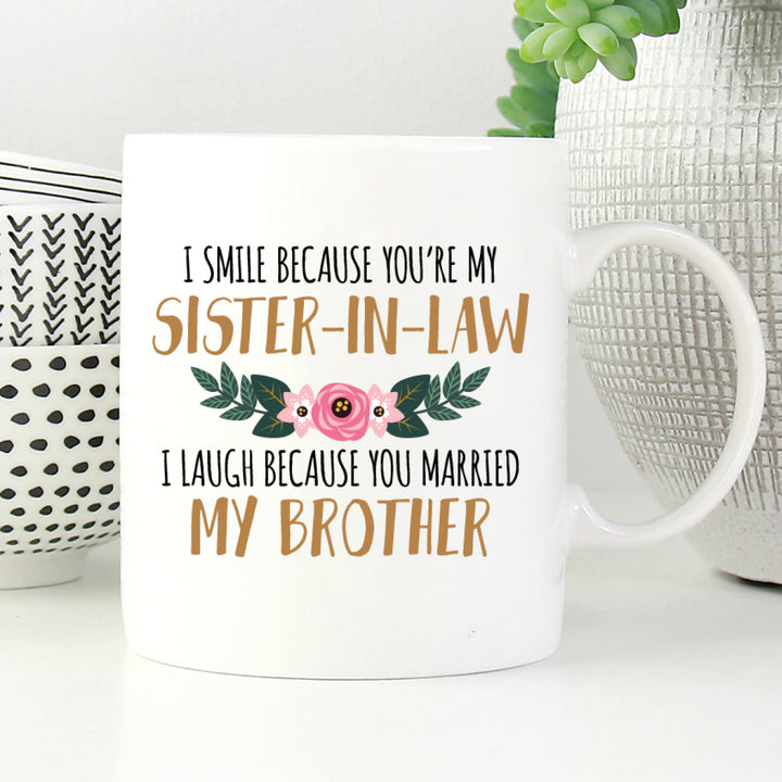I smile because you are my sister-in-law, I laugh because you married my brother mug