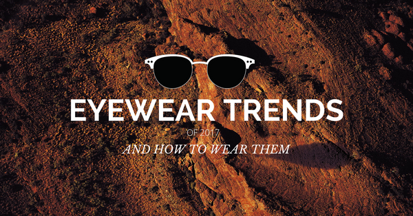 Eyewear Trends of 2017 and How to Wear Them