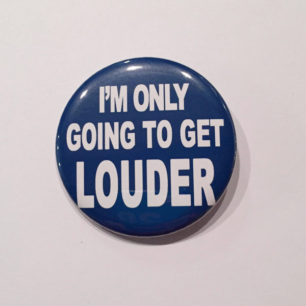 Protest Button 2.25 Inch Pinback Button or Magnet - I'm Only Going To Get Louder - Blue