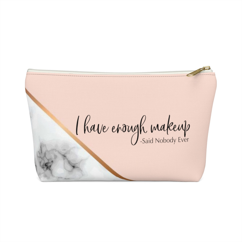"""I Have Enough Makeup"" Makeup Bag w T-bottom"