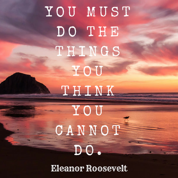 """You must do the things you think you cannot do."" - Eleanor Roosevelt"