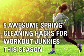 5 Awesome Spring Cleaning Hacks for Workout Junkies this Season